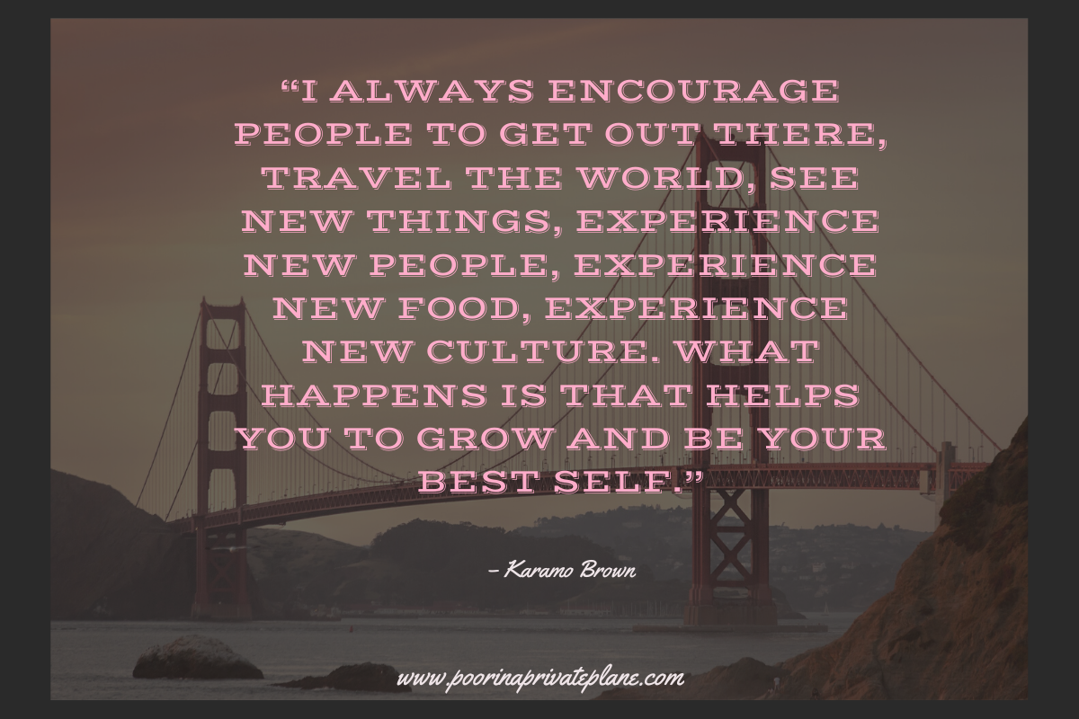I always encourage people to get out there, travel the world, see new things, experience new people, experience new food, experience new culture. What happens is that helps you to grow and be your best self.