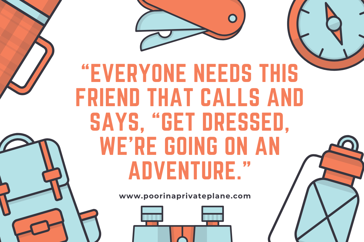 """Everyone needs this friend that calls and says, ""Get dressed, we're going on an adventure."""