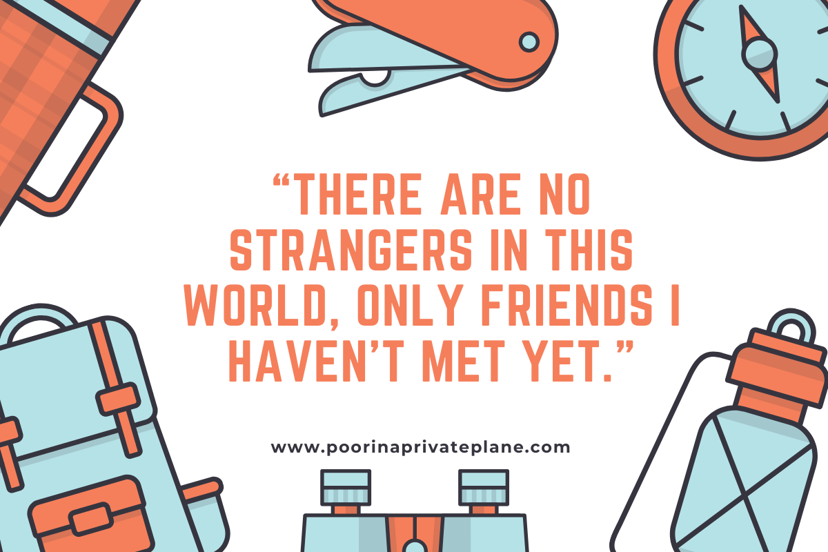 There are no strangers in this world, only friends I haven't met yet.